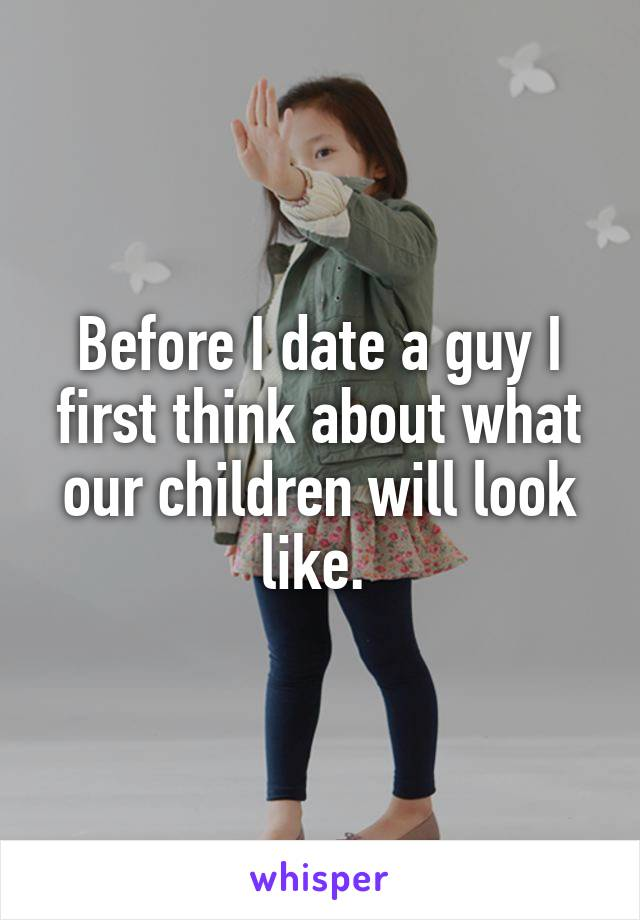 Before I date a guy I first think about what our children will look like.