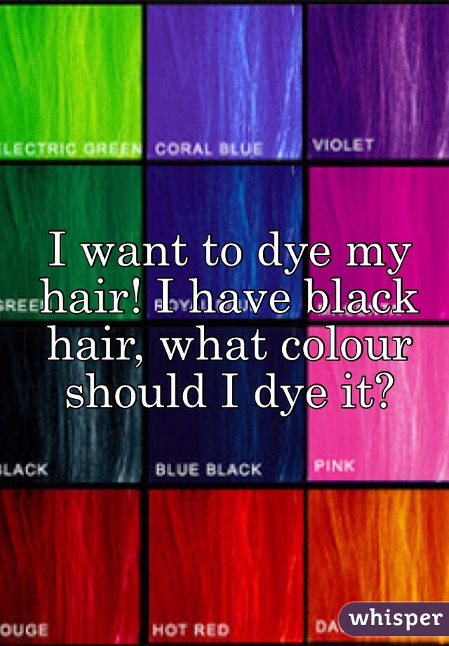 I Want To Dye My Hair I Have Black Hair What Colour Should I Dye It