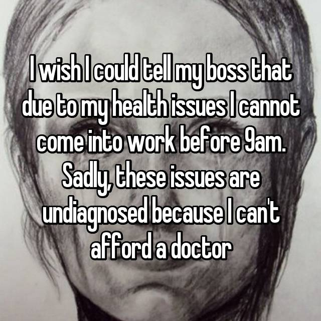 I wish I could tell my boss that due to my health issues I cannot come into work before 9am. Sadly, these issues are undiagnosed because I can't afford a doctor