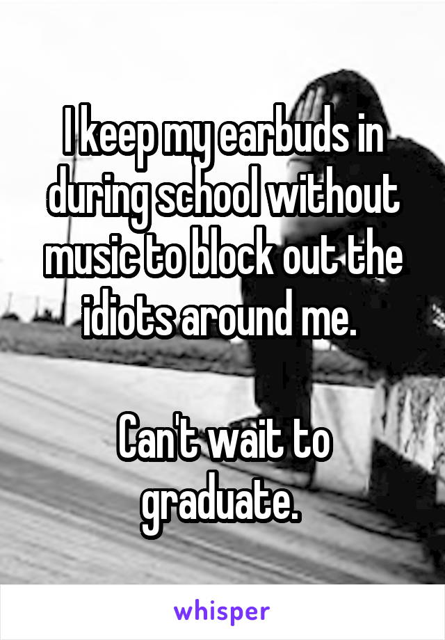 I keep my earbuds in during school without music to block out the idiots around me.   Can't wait to graduate.