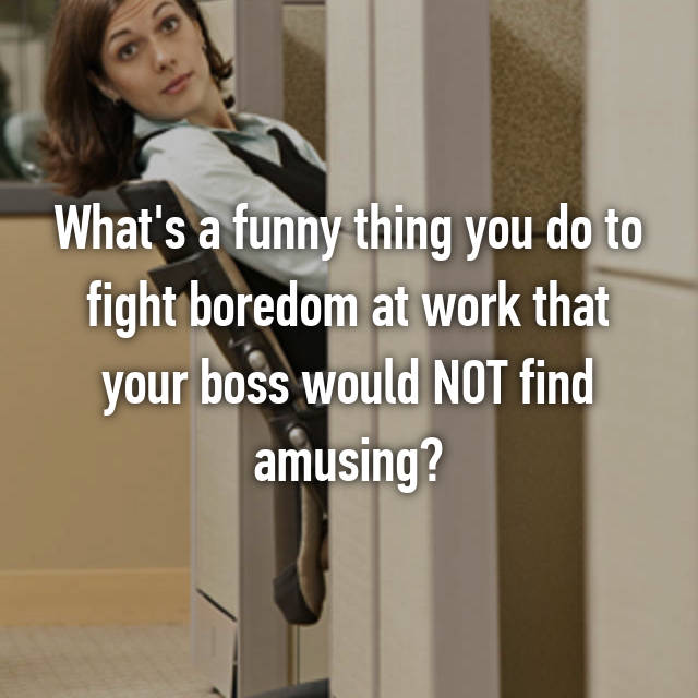 What's a funny thing you do to fight boredom at work that your boss would NOT find amusing?