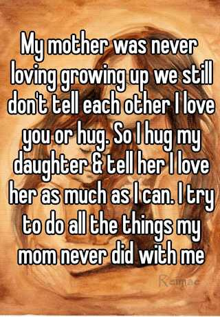 my mother was never loving growing up we still dont tell each other i love you or hug so i hug my daughter tell her i love her as much as