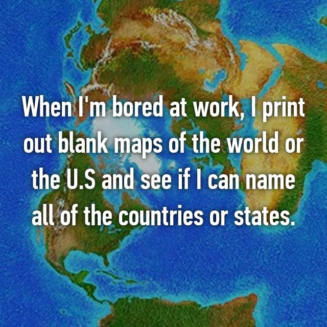 When I'm bored at work, I print out blank maps of the world or the U.S and see if I can name all of the countries or states.