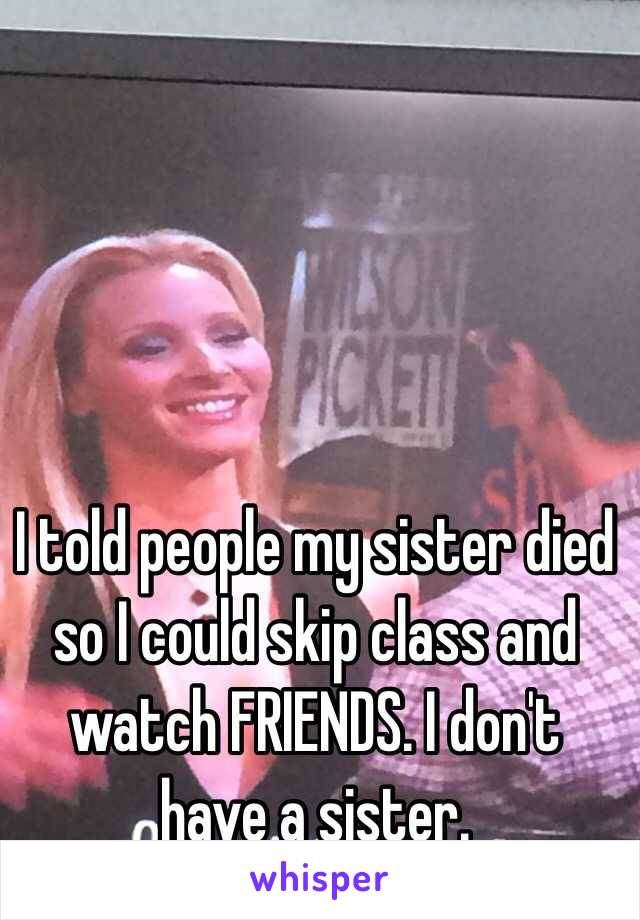I told people my sister died so I could skip class and watch FRIENDS. I don't have a sister.