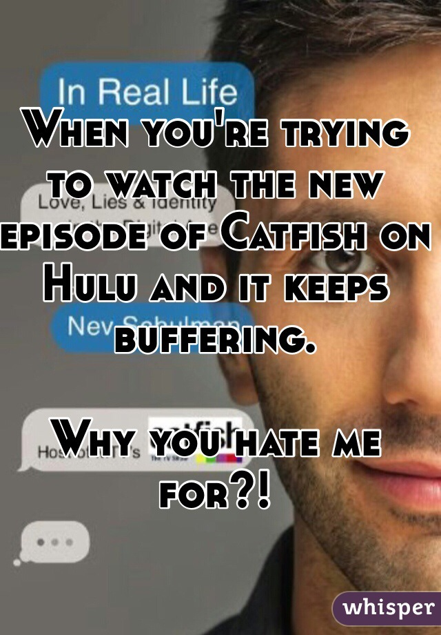 When you're trying to watch the new episode of Catfish on