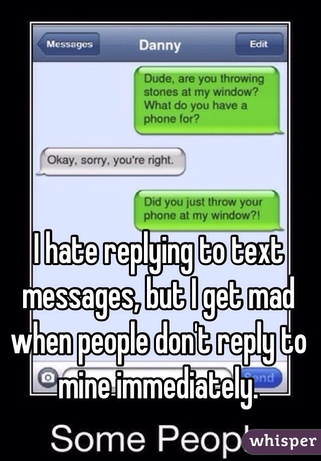 I hate replying to text messages, but I get mad when people