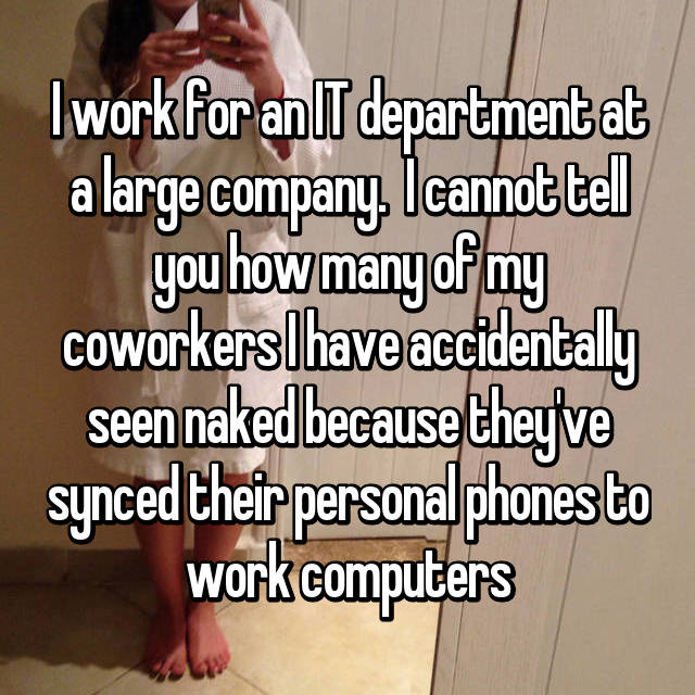 I work for an IT department at a large company.  I cannot tell you how many of my coworkers I have accidentally seen naked because they've synced their personal phones to work computers