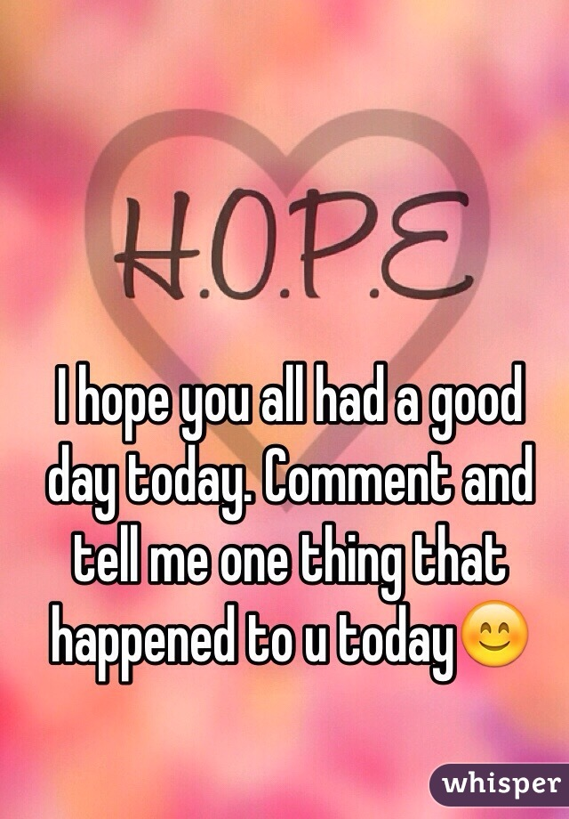 i hope you all had a good day today comment and tell me one thing that