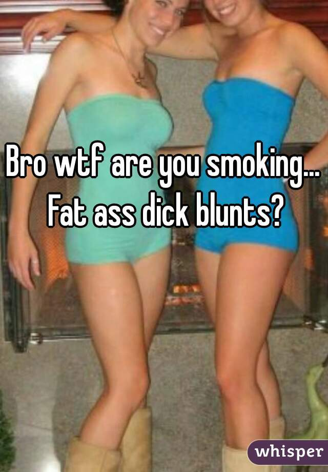 Fat Ass Dick Blunts