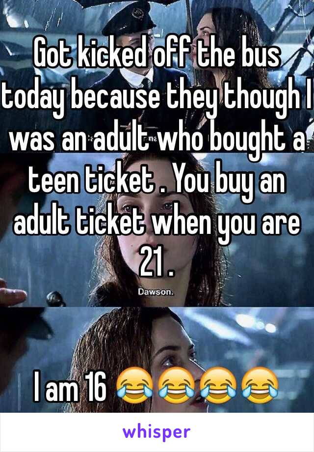 Got kicked off the bus today because they though I was an adult who bought a teen ticket . You buy an adult ticket when you are 21 .    I am 16 😂😂😂😂