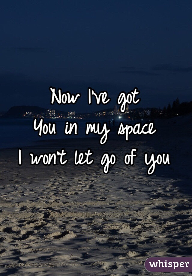 Now i ve got you in my space