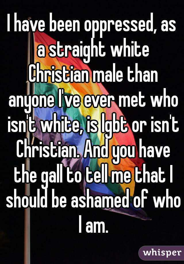I have been oppressed, as a straight white Christian male than anyone I've ever met who isn't white, is lgbt or isn't Christian. And you have the gall to tell me that I should be ashamed of who I am.