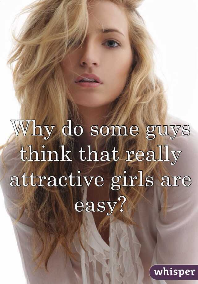Why Do Some Guys Think That Really Attractive Girls Are Easy