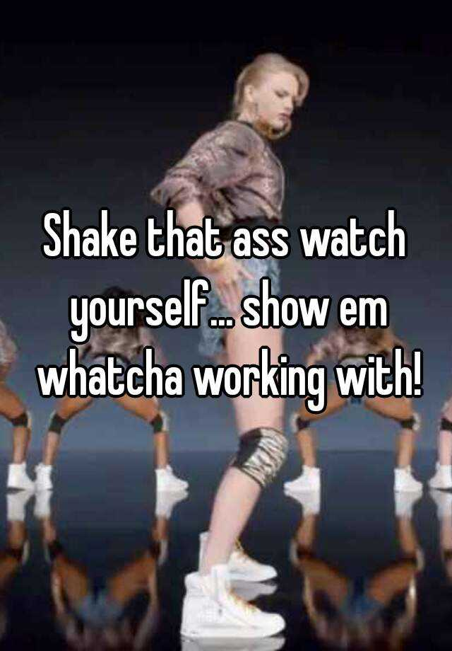 Shake your ass and watch yourself
