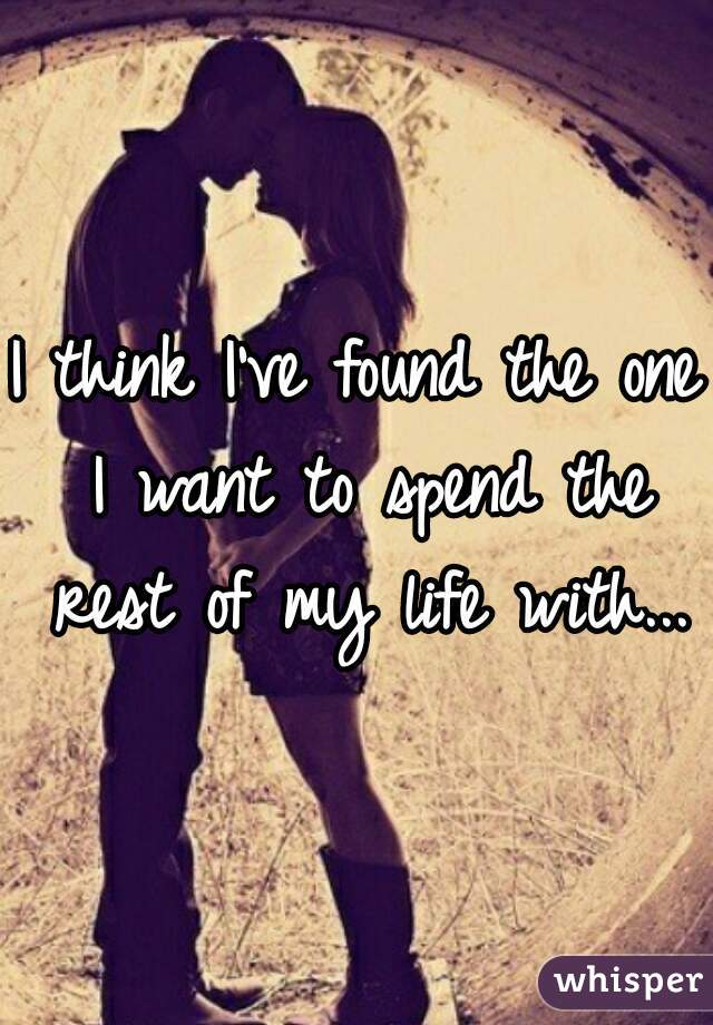 I Think Ve Found The One Want To Spend Rest Of My Life