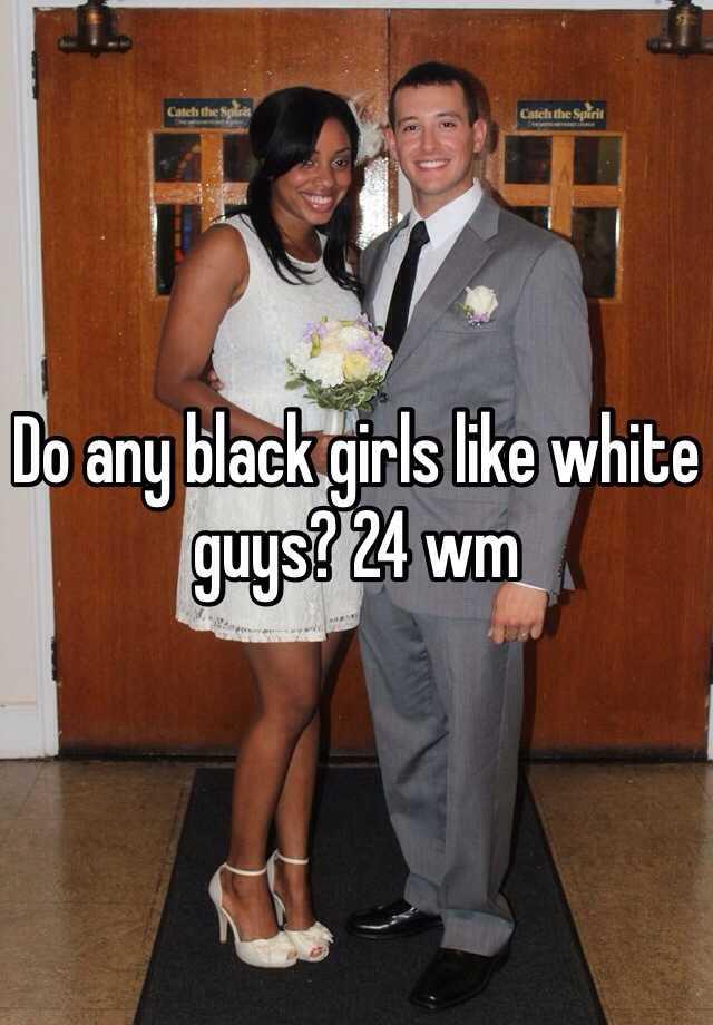 Do any black girls like white guys? 24 wm