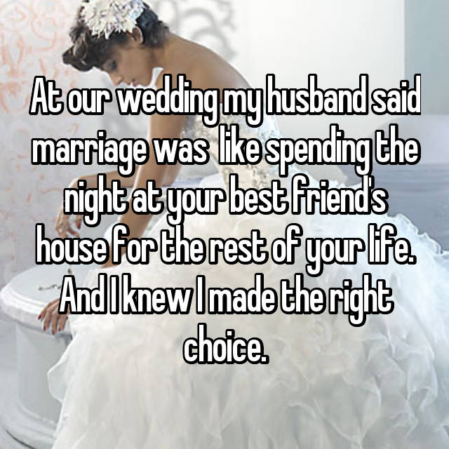 At our wedding my husband said marriage was  like spending the night at your best friend's house for the rest of your life. And I knew I made the right choice.