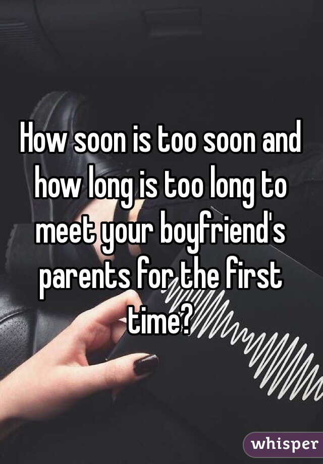How Soon Is Too And Long To Meet Your Boyfriend S Pas