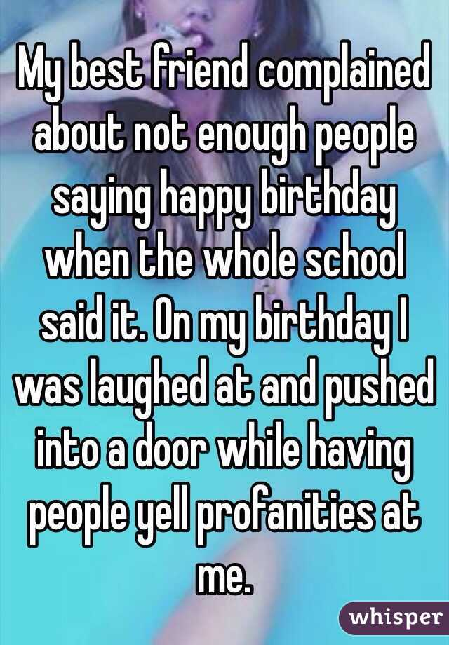 my best friend complained about not enough people saying happy birthday when the whole school said