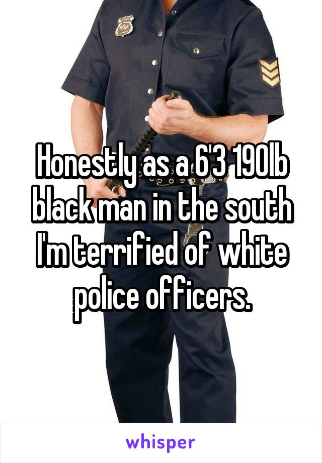 Honestly as a 6'3 190lb black man in the south I'm terrified of white police officers.