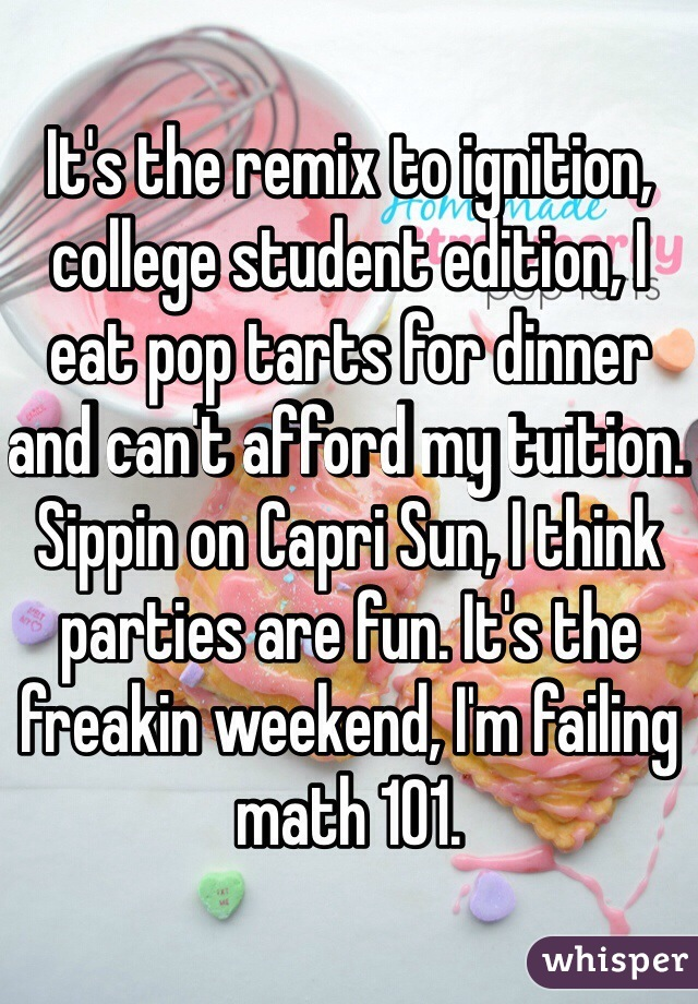 It's the remix to ignition, college student edition, I eat