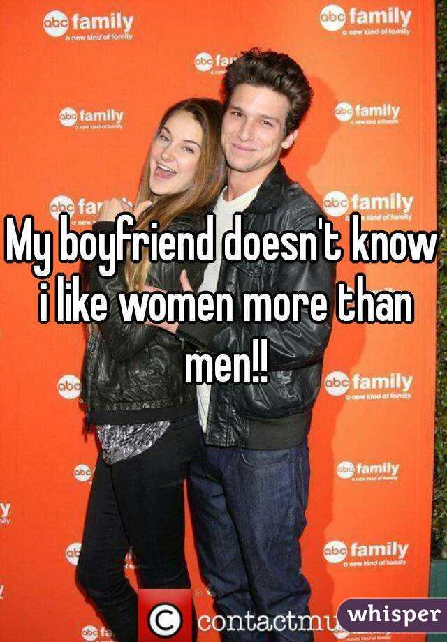My boyfriend doesn't know i like women more than men!!
