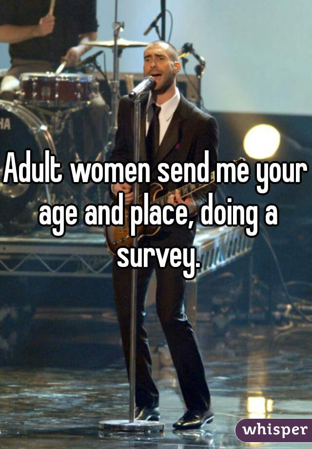 Adult women send me your age and place, doing a survey.
