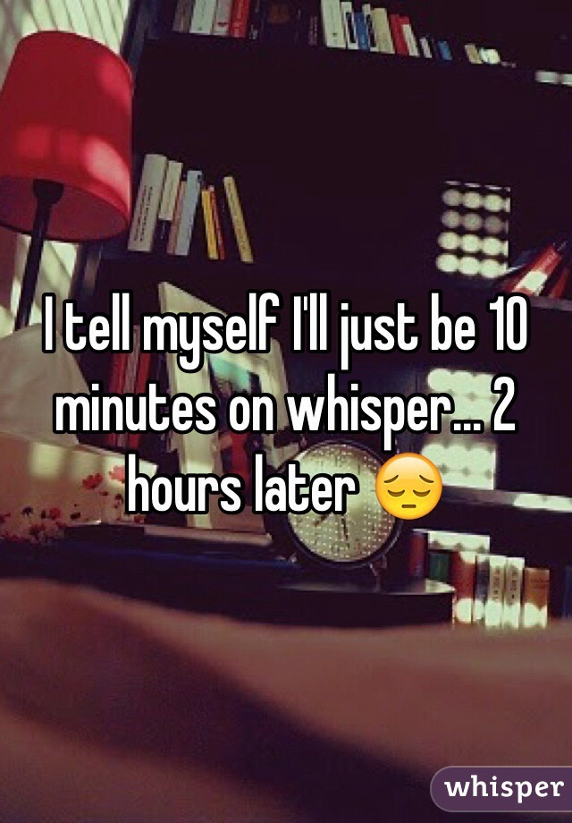 I tell myself I'll just be 10 minutes on whisper... 2 hours later 😔