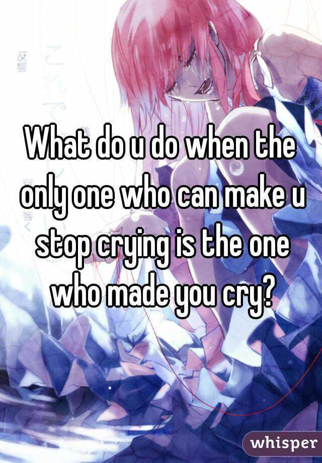 What do u do when the only one who can make u stop crying is the one who made you cry?