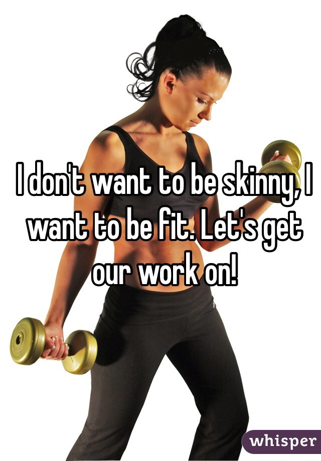 I don't want to be skinny, I want to be fit. Let's get our work on!