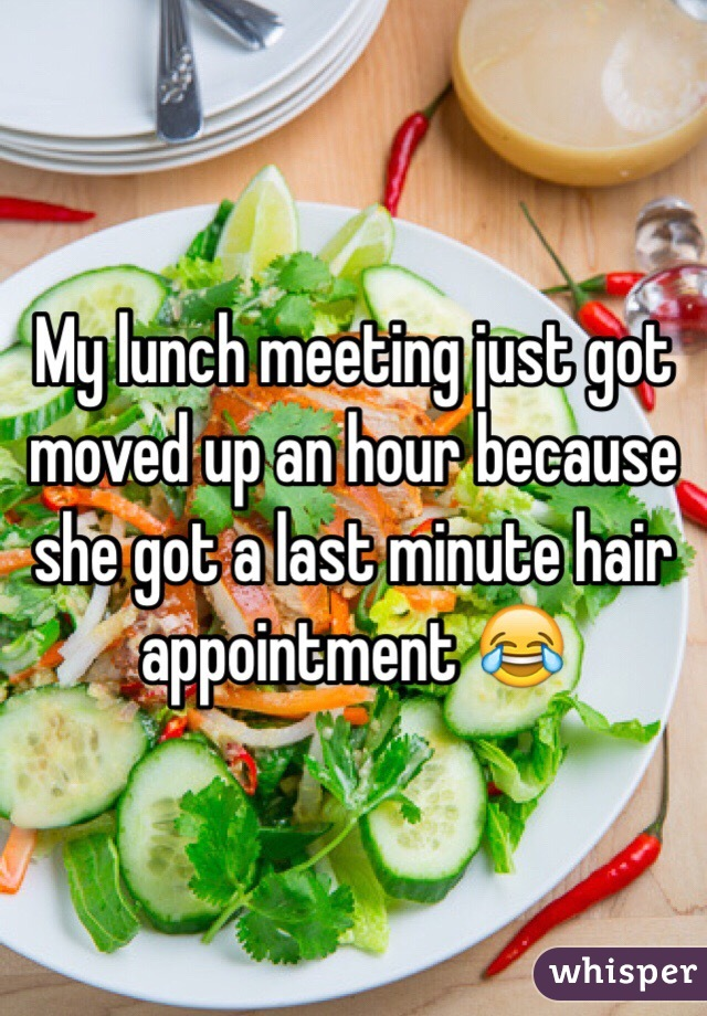 My lunch meeting just got moved up an hour because she got a last minute hair appointment 😂