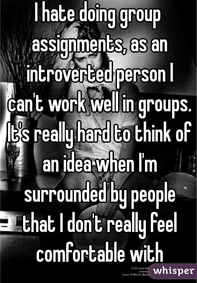 I hate doing group assignments, as an introverted person I can't work well in groups. It's really hard to think of an idea when I'm surrounded by people that I don't really feel comfortable with