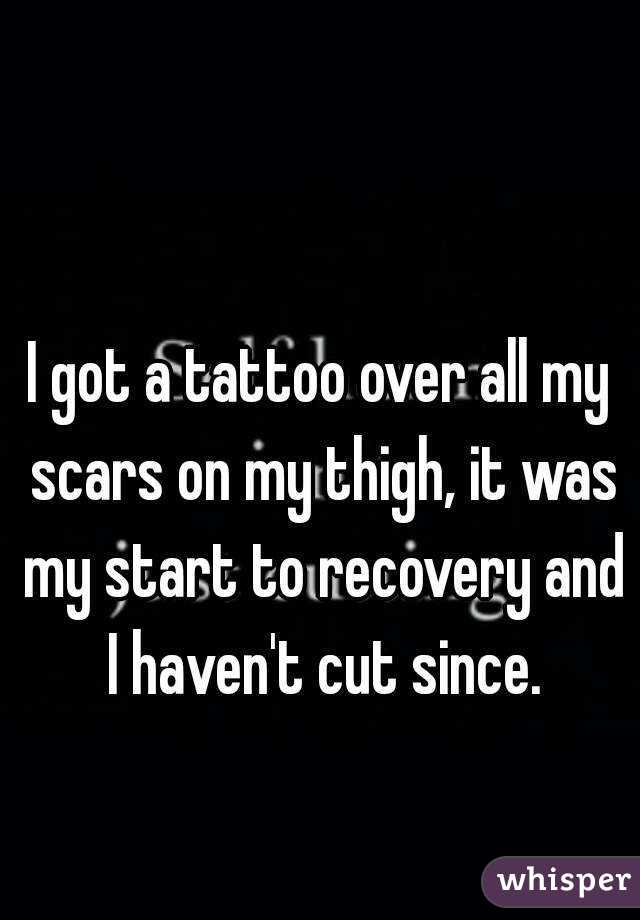 I got a tattoo over all my scars on my thigh, it was my start to recovery and I haven't cut since.