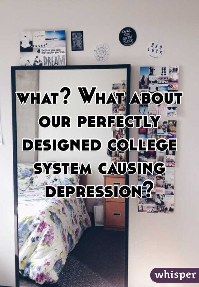 what? What about our perfectly designed college system causing depression?