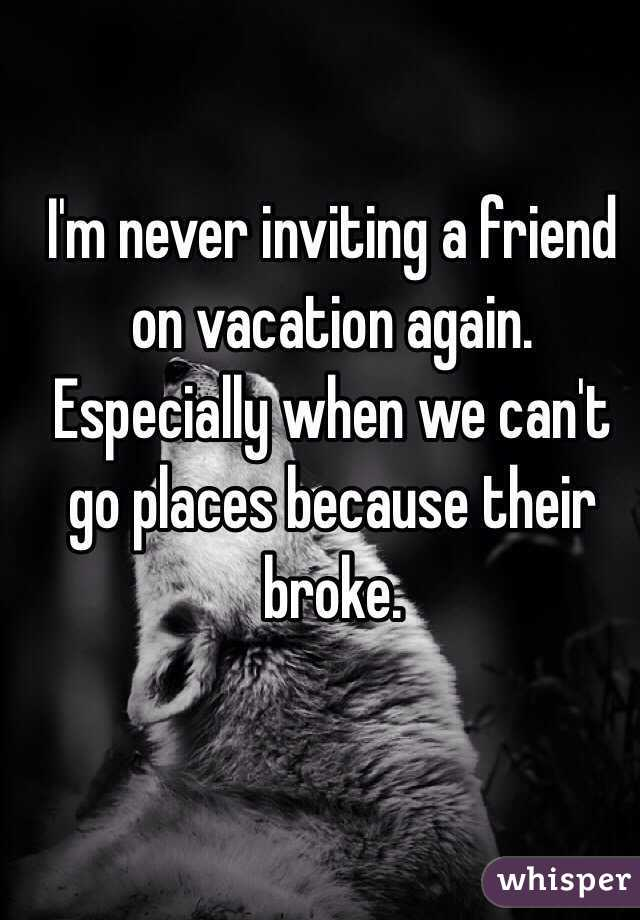 I'm never inviting a friend on vacation again. Especially when we can't go places because their broke.