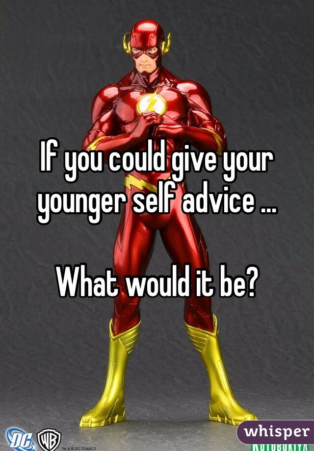 If you could give your younger self advice …   What would it be?