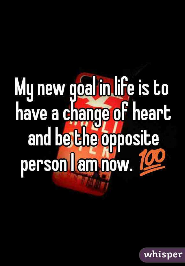 My new goal in life is to have a change of heart and be the opposite person I am now. 💯