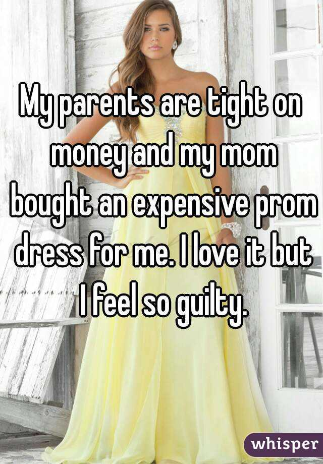 My parents are tight on money and my mom bought an expensive prom dress for me. I love it but I feel so guilty.
