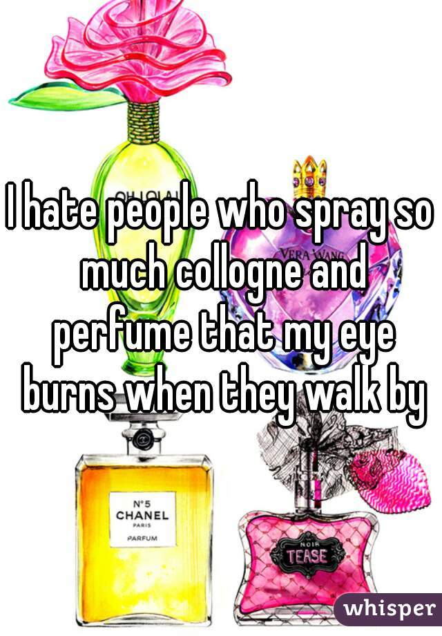 I hate people who spray so much collogne and perfume that my eye burns when they walk by