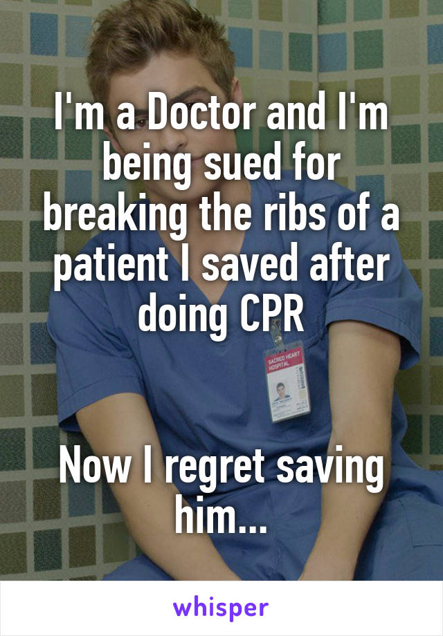 I'm a Doctor and I'm being sued for breaking the ribs of a patient I saved after doing CPR   Now I regret saving him...