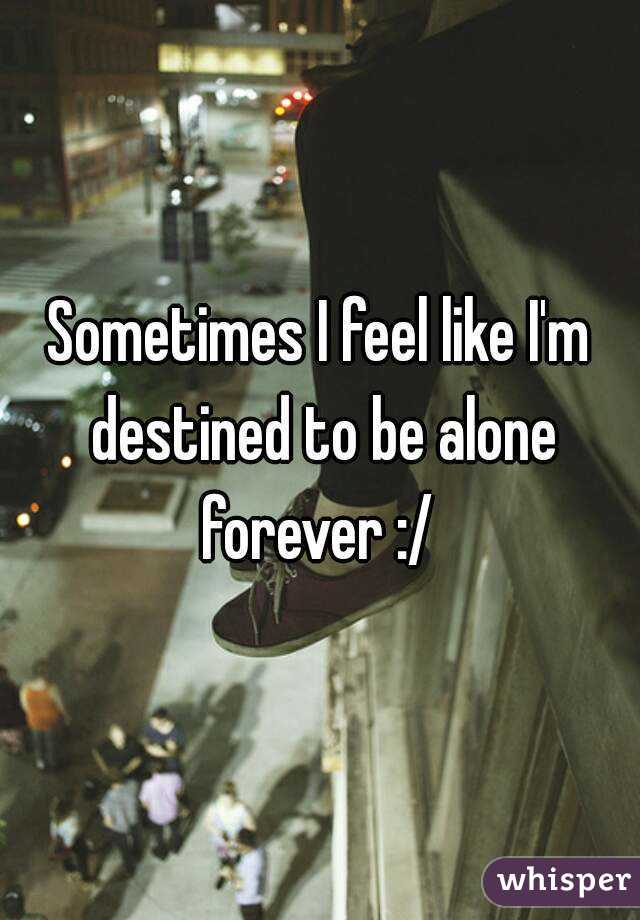 Sometimes I Feel Like I M Destined To Be Alone Forever