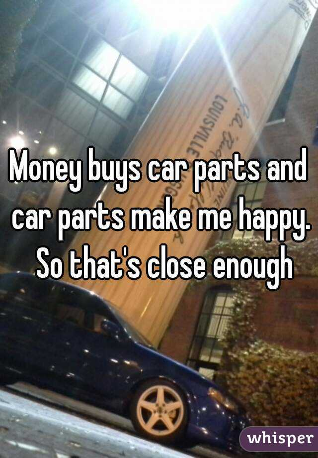 Money buys car parts and car parts make me happy. So that\'s close enough