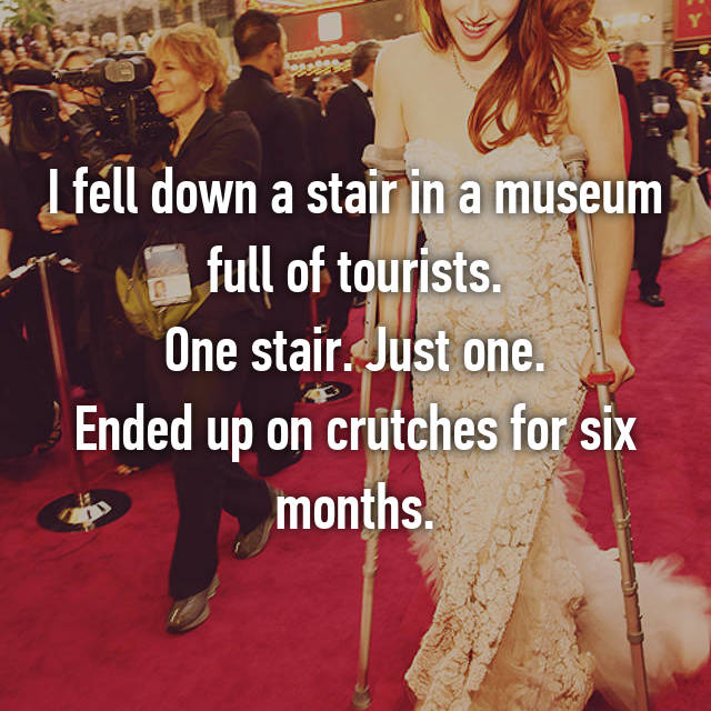 I fell down a stair in a museum full of tourists. One stair. Just one. Ended up on crutches for six months.