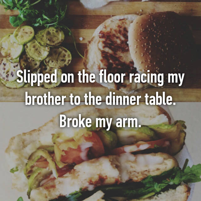 Slipped on the floor racing my brother to the dinner table. Broke my arm.