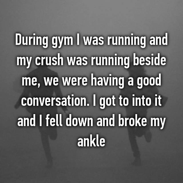 During gym I was running and my crush was running beside me, we were having a good conversation. I got to into it and I fell down and broke my ankle