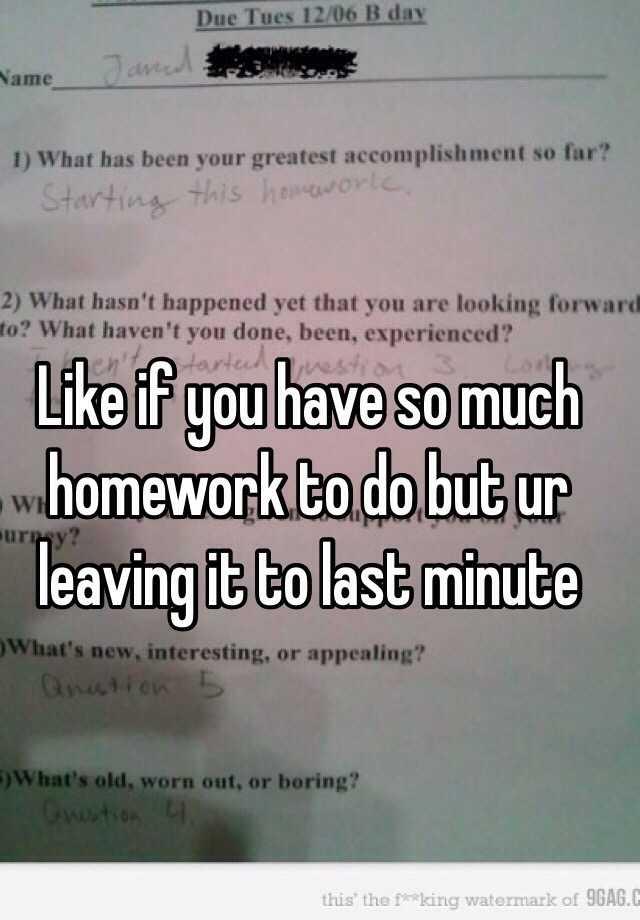 like if you have so much homework