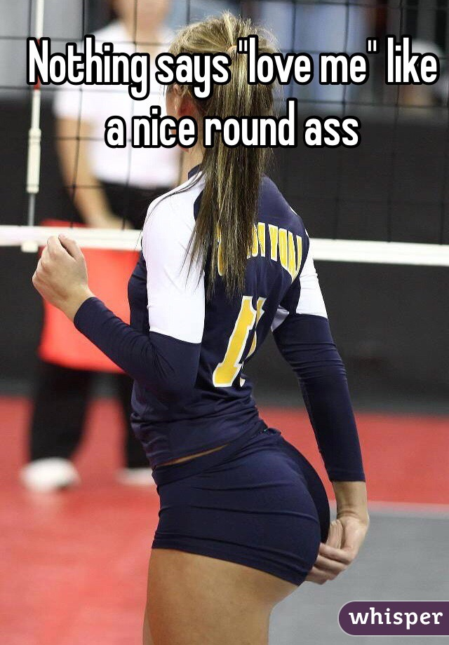 Nothing Says Love Me Like A Nice Round Ass