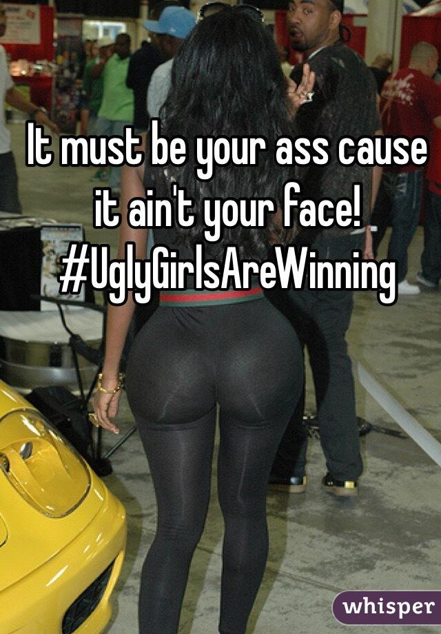It Must Be Your Ass Cuz It Aint Your Face