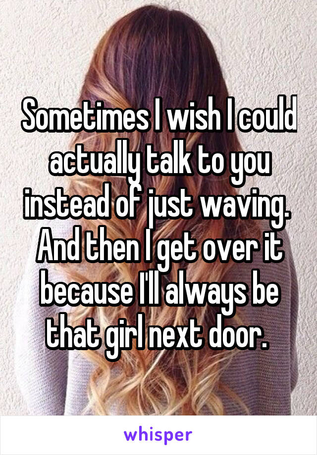 Sometimes I wish I could actually talk to you instead of just waving.  And then I get over it because I'll always be that girl next door.
