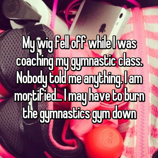 My wig fell off while I was coaching my gymnastic class. Nobody told me anything. I am mortified... I may have to burn the gymnastics gym down